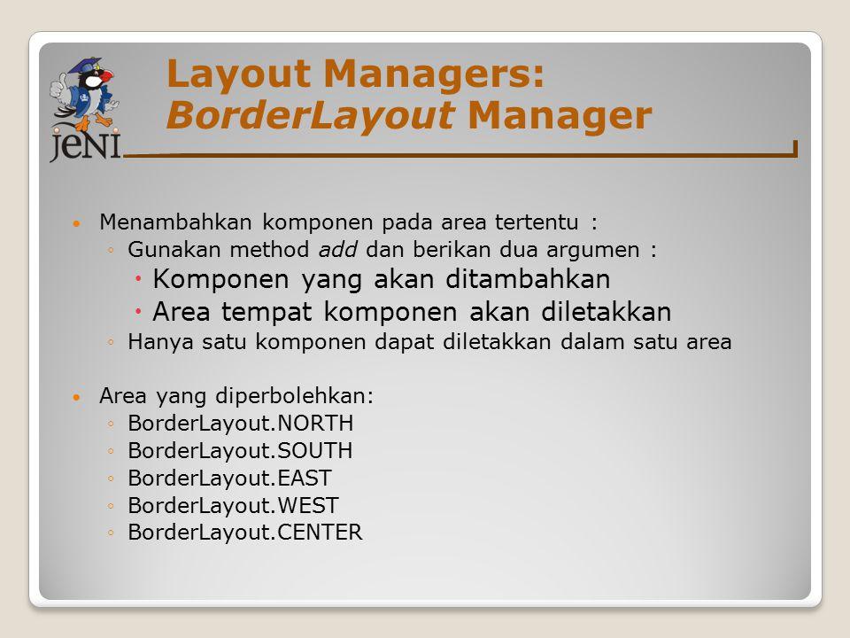 Layout Managers: BorderLayout Manager Menambahkan komponen pada area tertentu : ◦Gunakan method add dan berikan dua argumen :  Komponen yang akan dit