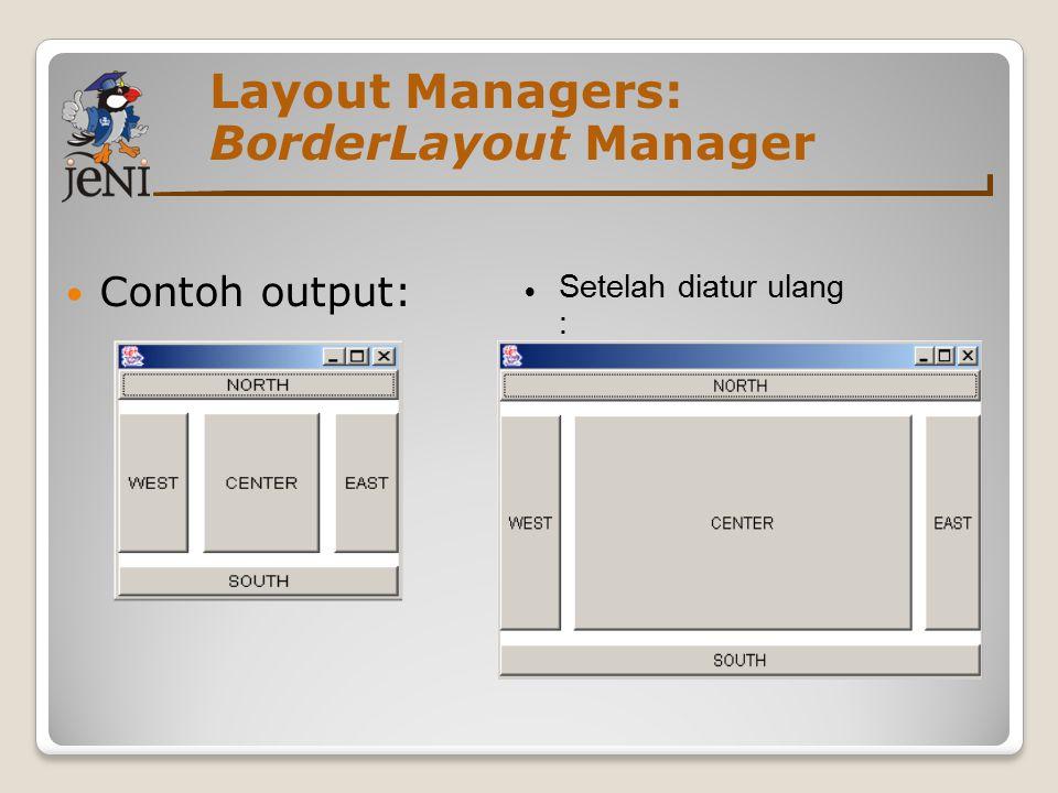 Layout Managers: BorderLayout Manager Contoh output: Setelah diatur ulang :