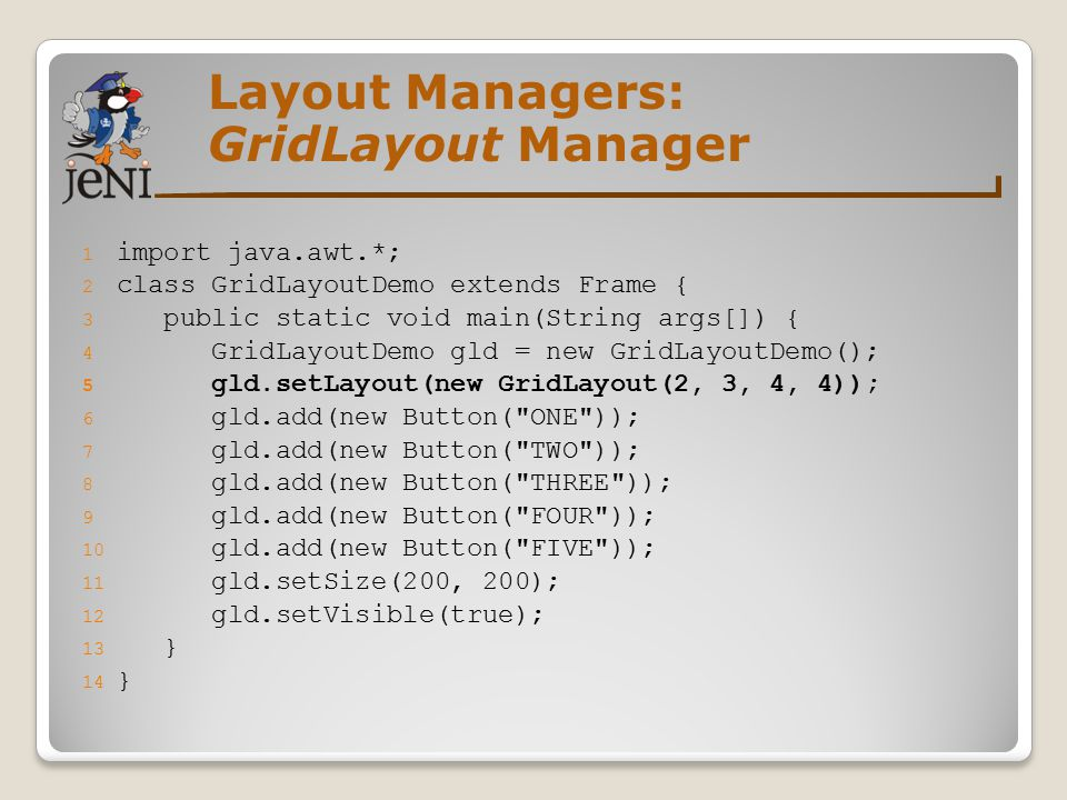 Layout Managers: GridLayout Manager 1 import java.awt.*; 2 class GridLayoutDemo extends Frame { 3 public static void main(String args[]) { 4 GridLayou