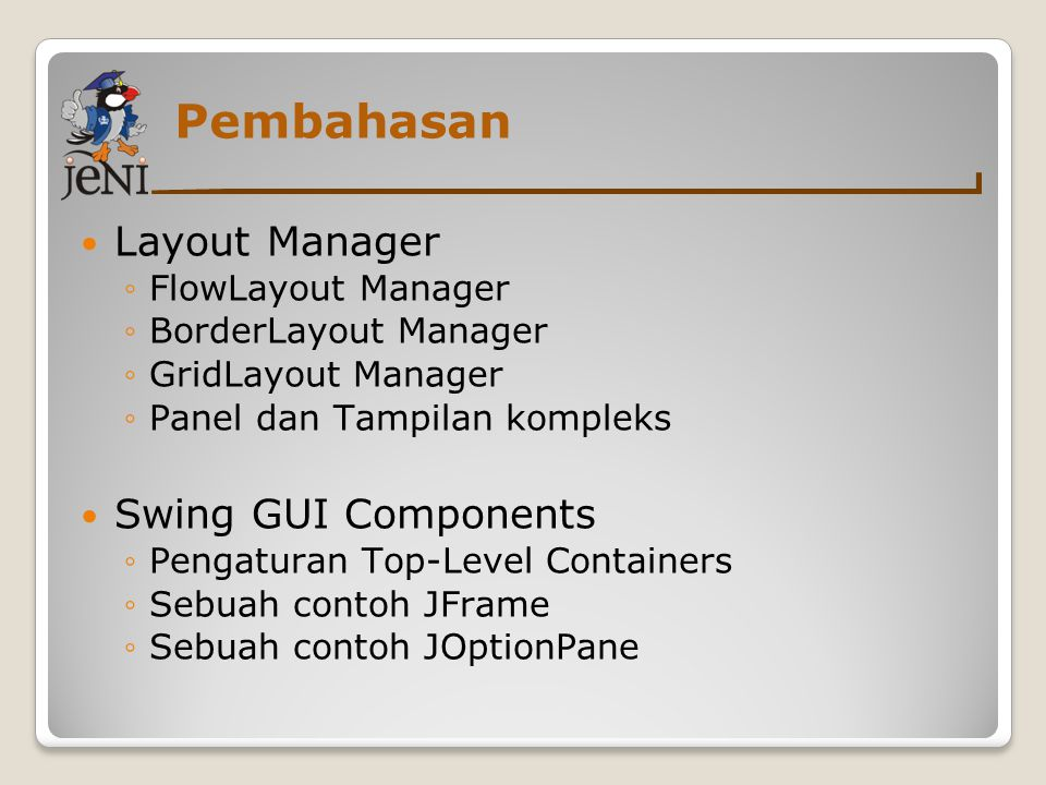 Pembahasan Layout Manager ◦FlowLayout Manager ◦BorderLayout Manager ◦GridLayout Manager ◦Panel dan Tampilan kompleks Swing GUI Components ◦Pengaturan