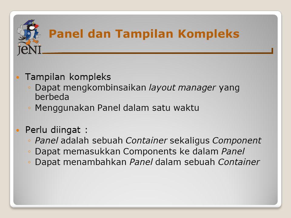 Panel dan Tampilan Kompleks Tampilan kompleks ◦Dapat mengkombinsaikan layout manager yang berbeda ◦Menggunakan Panel dalam satu waktu Perlu diingat :