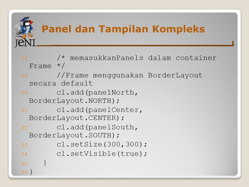 28 /* memasukkanPanels dalam container Frame */ 29 //Frame menggunakan BorderLayout secara default 30 cl.add(panelNorth, BorderLayout.NORTH); 31 cl.add(panelCenter, BorderLayout.CENTER); 32 cl.add(panelSouth, BorderLayout.SOUTH); 33 cl.setSize(300,300); 34 cl.setVisible(true); 35 } 36 } Panel dan Tampilan Kompleks