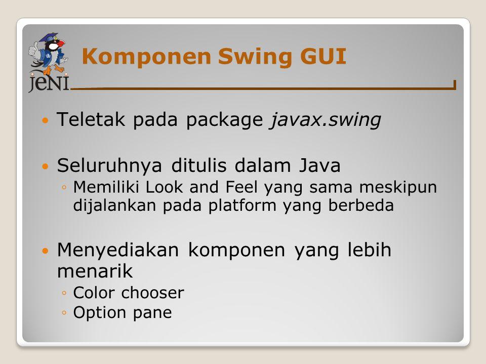 Komponen Swing GUI Teletak pada package javax.swing Seluruhnya ditulis dalam Java ◦Memiliki Look and Feel yang sama meskipun dijalankan pada platform
