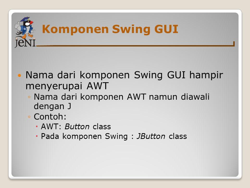 Komponen Swing GUI Nama dari komponen Swing GUI hampir menyerupai AWT ◦Nama dari komponen AWT namun diawali dengan J ◦Contoh:  AWT: Button class  Pa