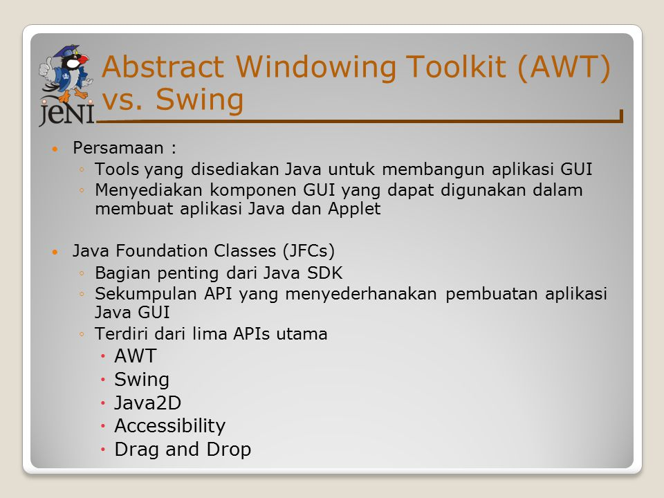 Swing: Contoh JoptionPane 1 import javax.swing.*; 2 class JOptionPaneDemo { 3 JOptionPane optionPane; 4 void launchFrame() { 5 optionPane = new JOptionPane(); 6 String name = optionPane.showInputDialog( 7 Hi, what s your name? ); 8 optionPane.showMessageDialog(null, 9 Nice to meet you, + name + . , 10 Greeting... ,optionPane.PLAIN_MESSAGE); 11 System.exit(0); 12 } 13 public static void main(String args[]) { 14 new JOptionPaneDemo().launchFrame(); }}