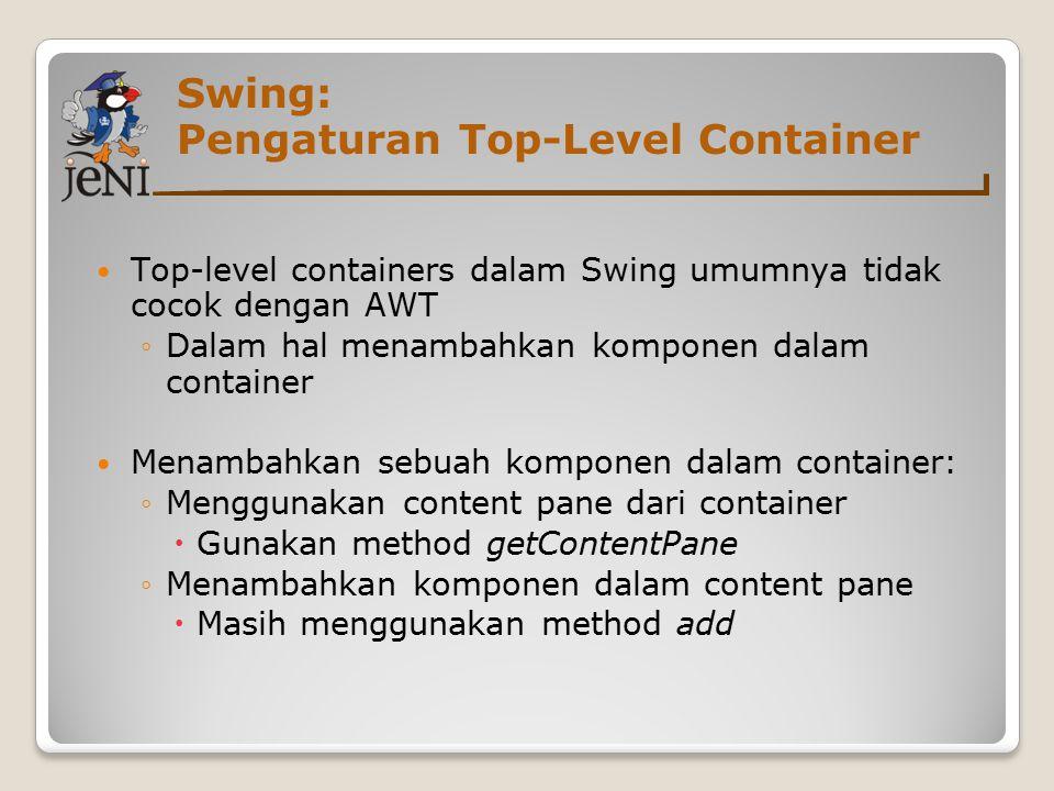 Swing: Pengaturan Top-Level Container Top-level containers dalam Swing umumnya tidak cocok dengan AWT ◦Dalam hal menambahkan komponen dalam container