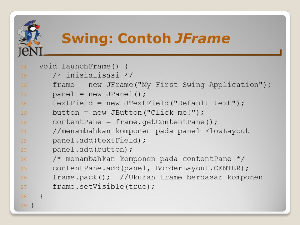 Swing: Contoh JFrame 14 void launchFrame() { 15 /* inisialisasi */ 16 frame = new JFrame( My First Swing Application ); 17 panel = new JPanel(); 18 textField = new JTextField( Default text ); 19 button = new JButton( Click me! ); 20 contentPane = frame.getContentPane(); 21 //menambahkan komponen pada panel-FlowLayout 22 panel.add(textField); 23 panel.add(button); 24 /* menambahkan komponen pada contentPane */ 25 contentPane.add(panel, BorderLayout.CENTER); 26 frame.pack(); //Ukuran frame berdasar komponen 27 frame.setVisible(true); 28 } 29 }
