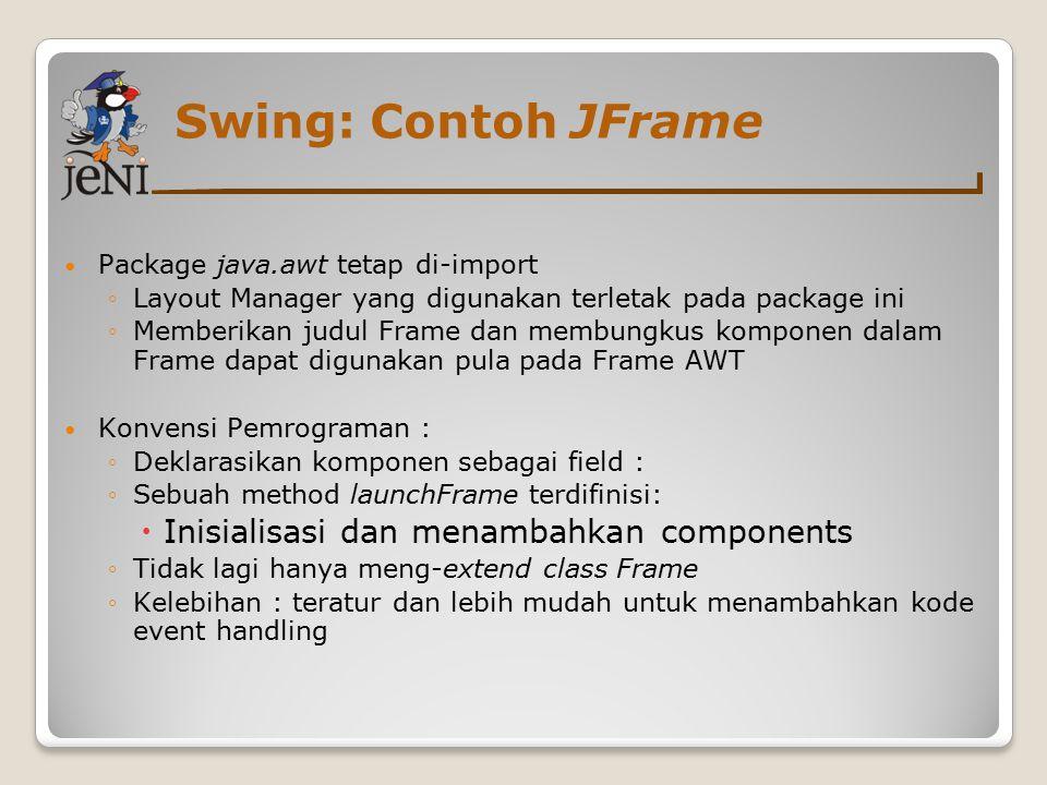 Swing: Contoh JFrame Package java.awt tetap di-import ◦Layout Manager yang digunakan terletak pada package ini ◦Memberikan judul Frame dan membungkus