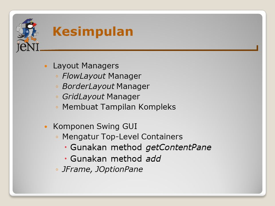 Kesimpulan Layout Managers ◦FlowLayout Manager ◦BorderLayout Manager ◦GridLayout Manager ◦Membuat Tampilan Kompleks Komponen Swing GUI ◦Mengatur Top-L