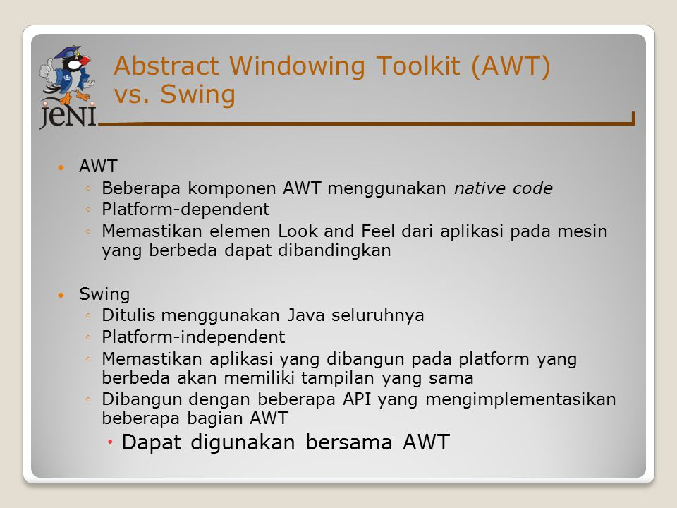 Abstract Windowing Toolkit (AWT) vs. Swing AWT ◦Beberapa komponen AWT menggunakan native code ◦Platform-dependent ◦Memastikan elemen Look and Feel dar