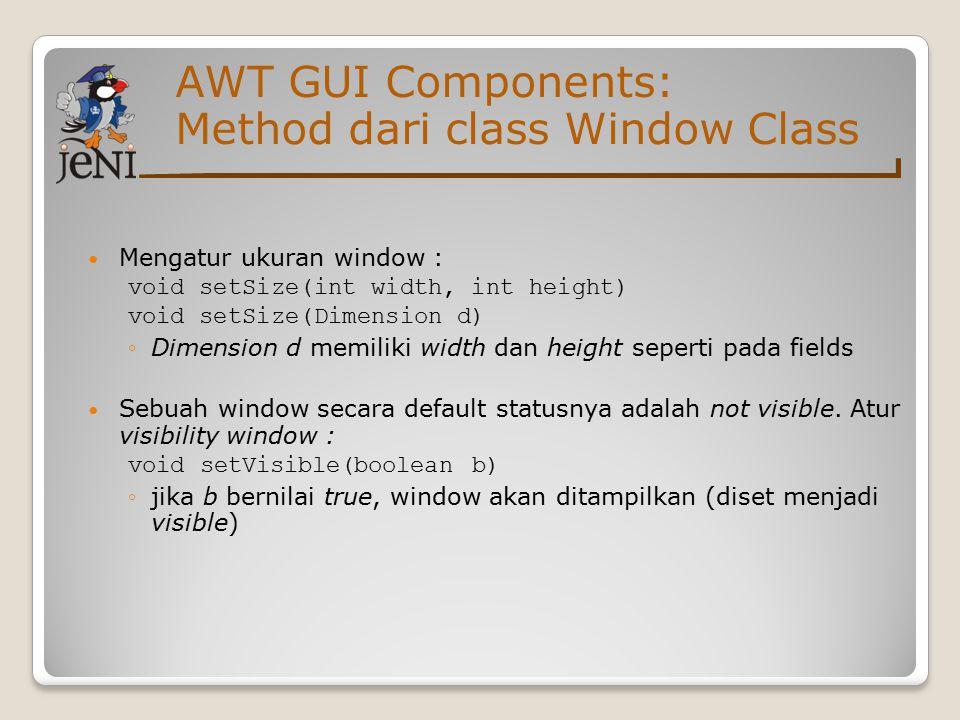 AWT GUI Components: Dasar class Window Object Frame digunakan pada saat mendesain aplikasi berbasis GUI: 1 import java.awt.*; 2 /* Mencoba tombol pada Frame */ 3 public class SampleFrame extends Frame { 4 public static void main(String args[]) { 5 SampleFrame sf = new SampleFrame(); 6 sf.setSize(100, 100); //coba dihilangkan 7 sf.setVisible(true); //coba dihilangkan 8 } 9 }