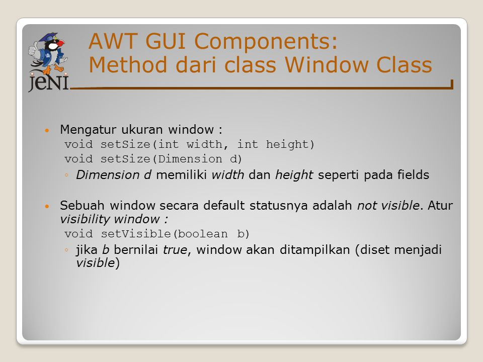 AWT GUI Components: Method dari class Window Class Mengatur ukuran window : void setSize(int width, int height) void setSize(Dimension d) ◦Dimension d