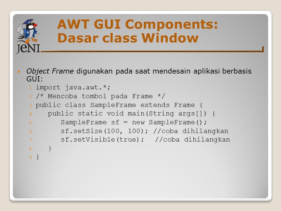 AWT GUI Components: Dasar class Window Object Frame digunakan pada saat mendesain aplikasi berbasis GUI: 1 import java.awt.*; 2 /* Mencoba tombol pada