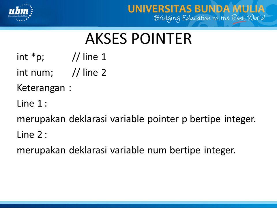 AKSES POINTER int *p; // line 1 int num; // line 2 Keterangan : Line 1: merupakan deklarasi variable pointer p bertipe integer. Line 2: merupakan dekl