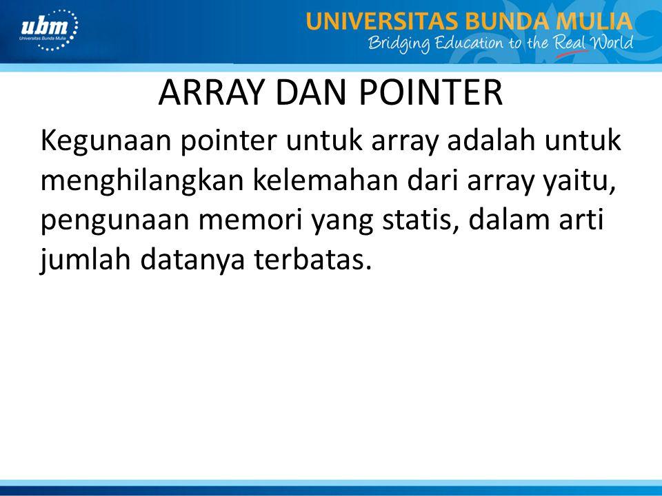ARRAY DAN POINTER Kegunaan pointer untuk array adalah untuk menghilangkan kelemahan dari array yaitu, pengunaan memori yang statis, dalam arti jumlah datanya terbatas.