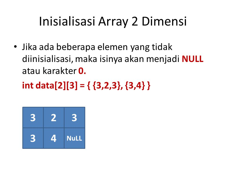 Inisialisasi Array 2 Dimensi Jika ada beberapa elemen yang tidak diinisialisasi, maka isinya akan menjadi NULL atau karakter 0. int data[2][3] = { {3,