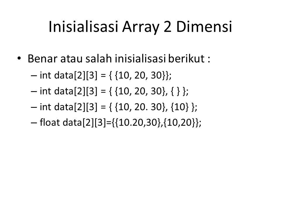 Inisialisasi Array 2 Dimensi Benar atau salah inisialisasi berikut : – int data[2][3] = { {10, 20, 30}}; – int data[2][3] = { {10, 20, 30}, { } }; – i