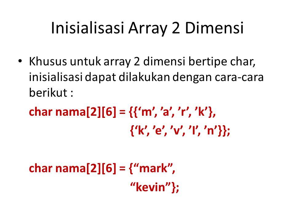 Inisialisasi Array 2 Dimensi Khusus untuk array 2 dimensi bertipe char, inisialisasi dapat dilakukan dengan cara-cara berikut : char nama[2][6] = {{'m