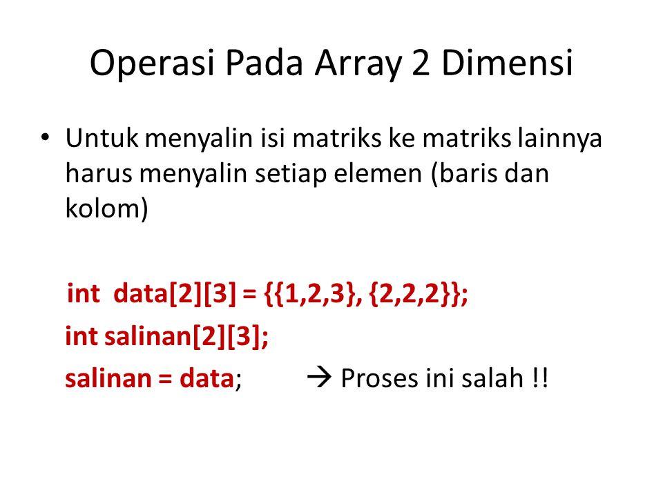 Operasi Pada Array 2 Dimensi Untuk menyalin isi matriks ke matriks lainnya harus menyalin setiap elemen (baris dan kolom) int data[2][3] = {{1,2,3}, {