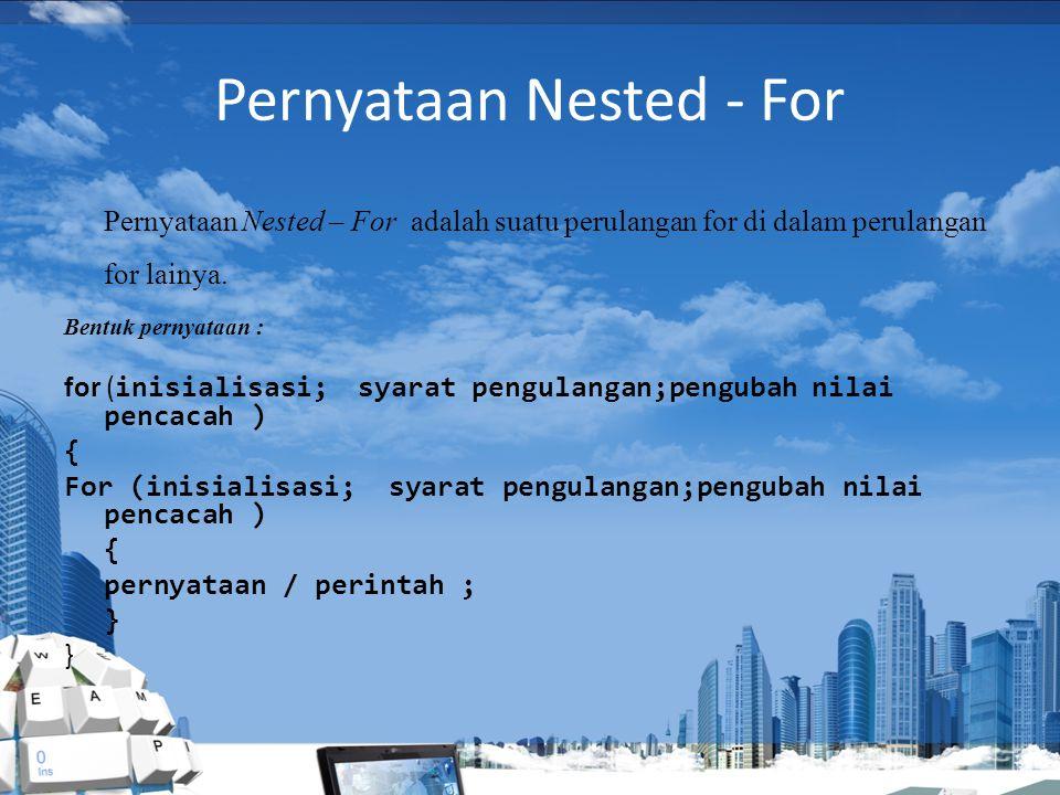 Pernyataan Nested - For Pernyataan Nested – For adalah suatu perulangan for di dalam perulangan for lainya.