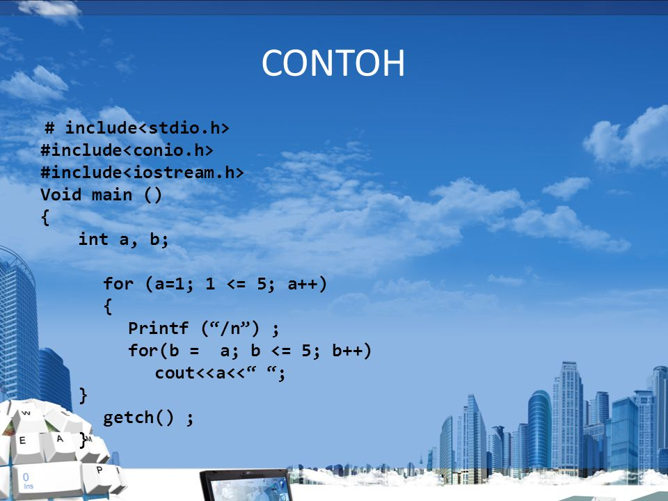 CONTOH # include Void main () { int a, b; for (a=1; 1 <= 5; a++) { Printf ( /n ) ; for(b = a; b <= 5; b++) cout<<a<< ; } getch() ; }