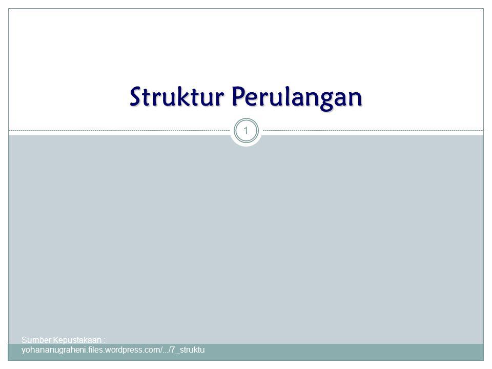Sumber Kepustakaan : yohananugraheni.files.wordpress.com/.../7_struktu... 1 Struktur Perulangan
