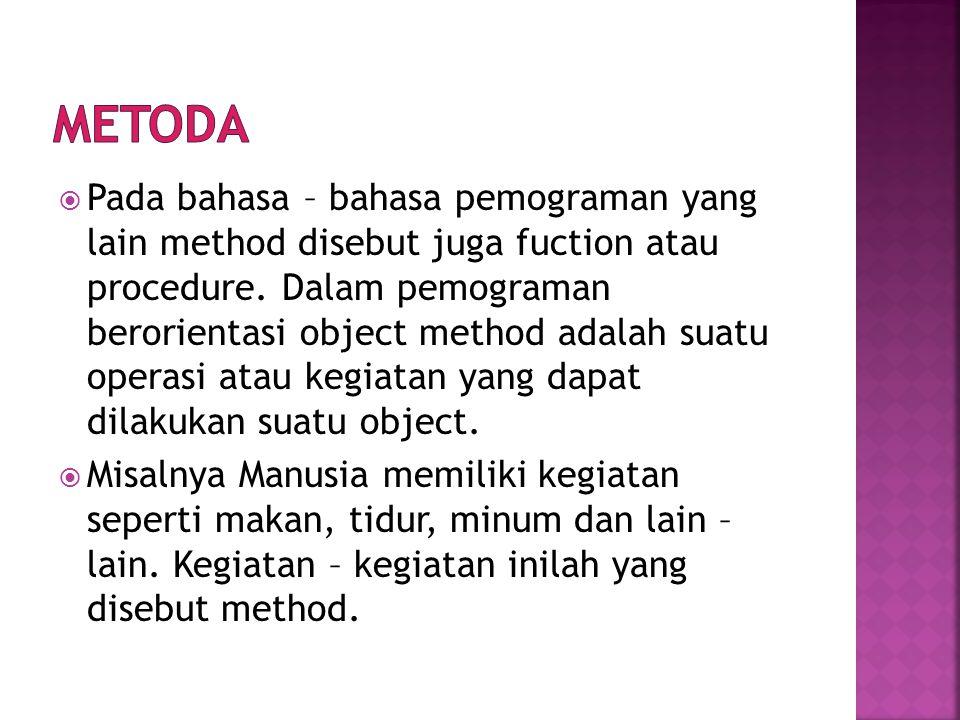  Pada bahasa – bahasa pemograman yang lain method disebut juga fuction atau procedure. Dalam pemograman berorientasi object method adalah suatu opera