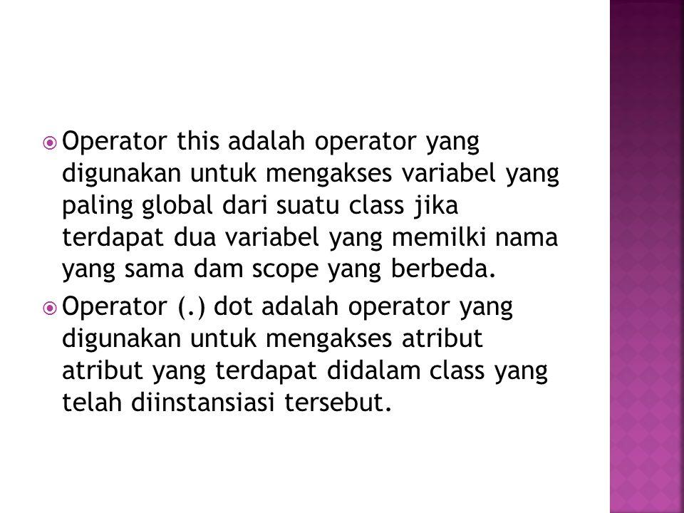  Operator this adalah operator yang digunakan untuk mengakses variabel yang paling global dari suatu class jika terdapat dua variabel yang memilki na