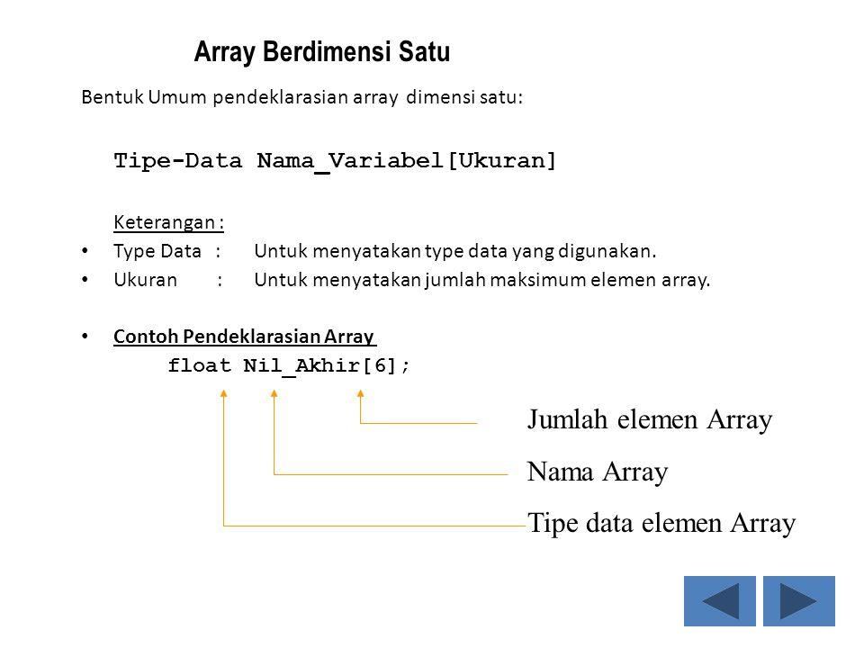 Bentuk Umum pendeklarasian array dimensi satu: Tipe-Data Nama_Variabel[Ukuran] Keterangan : Type Data :Untuk menyatakan type data yang digunakan. Ukur