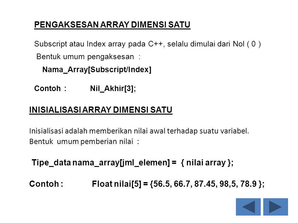 PENGAKSESAN ARRAY DIMENSI SATU Subscript atau Index array pada C++, selalu dimulai dari Nol ( 0 ) Bentuk umum pengaksesan : Nama_Array[Subscript/Index