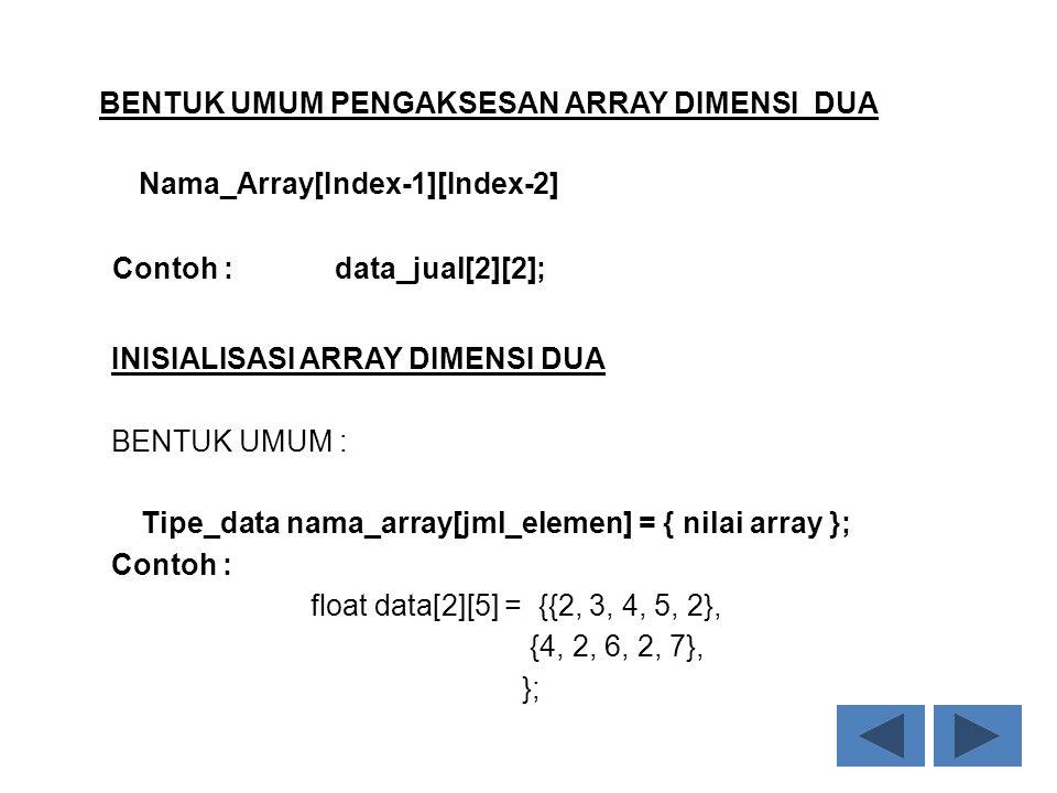 BENTUK UMUM PENGAKSESAN ARRAY DIMENSI DUA Nama_Array[Index-1][Index-2] Contoh : data_jual[2][2]; INISIALISASI ARRAY DIMENSI DUA BENTUK UMUM : Tipe_dat