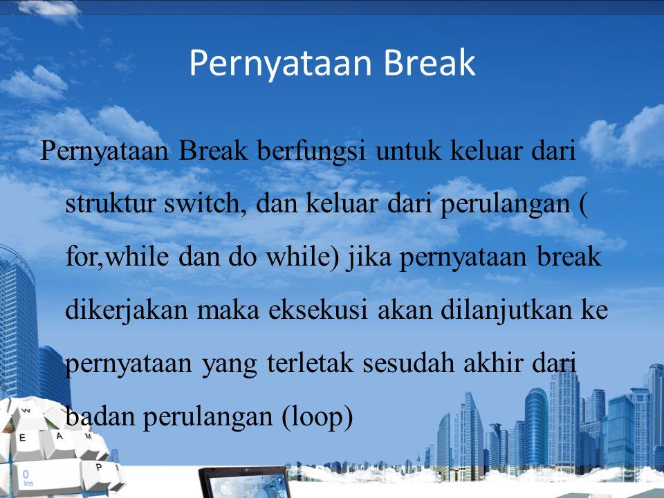 Pernyataan Break Pernyataan Break berfungsi untuk keluar dari struktur switch, dan keluar dari perulangan ( for,while dan do while) jika pernyataan break dikerjakan maka eksekusi akan dilanjutkan ke pernyataan yang terletak sesudah akhir dari badan perulangan (loop)