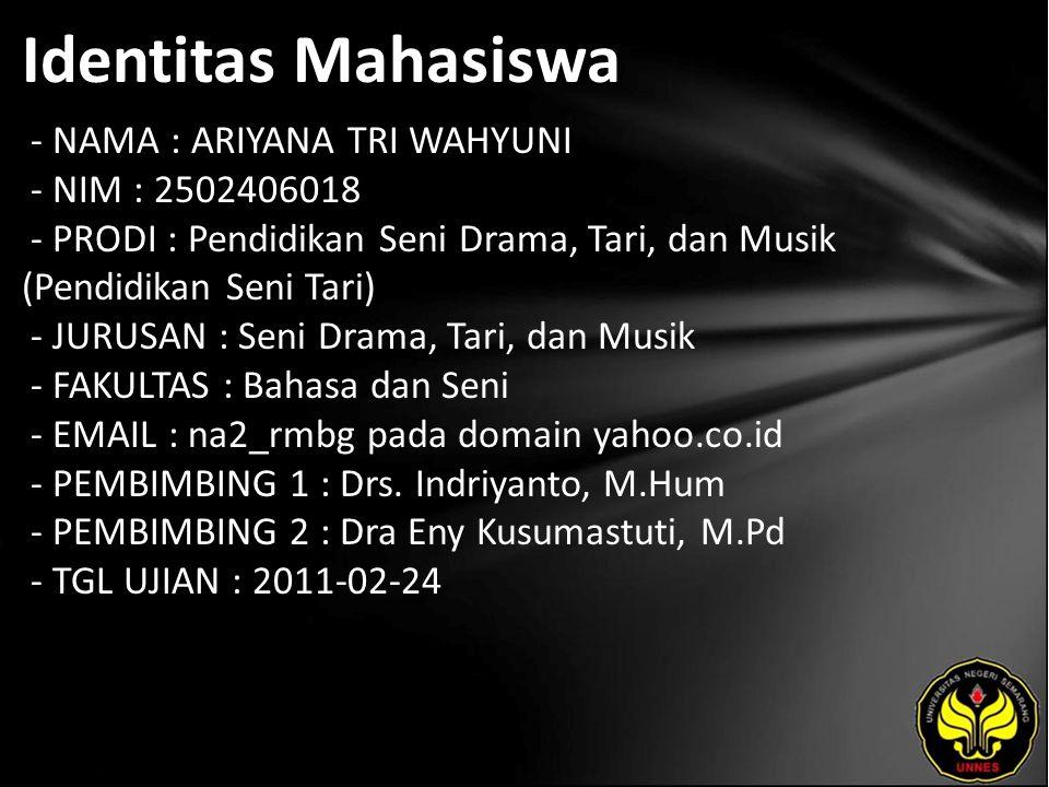 Identitas Mahasiswa - NAMA : ARIYANA TRI WAHYUNI - NIM : 2502406018 - PRODI : Pendidikan Seni Drama, Tari, dan Musik (Pendidikan Seni Tari) - JURUSAN : Seni Drama, Tari, dan Musik - FAKULTAS : Bahasa dan Seni - EMAIL : na2_rmbg pada domain yahoo.co.id - PEMBIMBING 1 : Drs.
