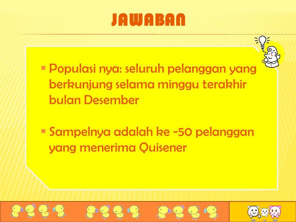  Populasi nya: seluruh pelanggan yang berkunjung selama minggu terakhir bulan Desember  Sampelnya adalah ke -50 pelanggan yang menerima Quisener JAW