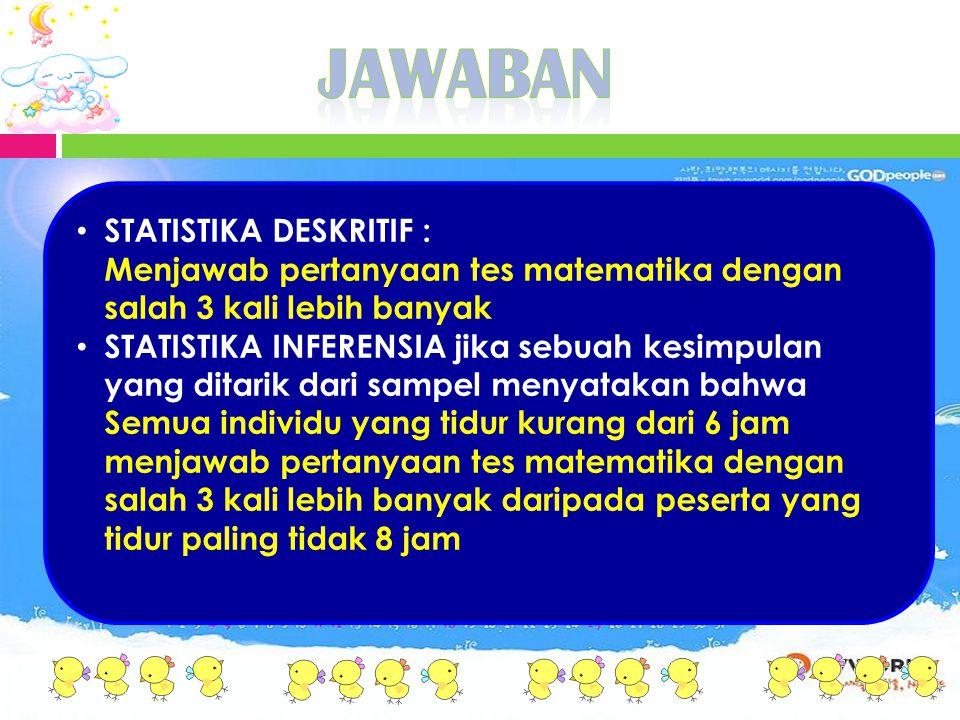 STATISTIKA DESKRITIF : Menjawab pertanyaan tes matematika dengan salah 3 kali lebih banyak STATISTIKA INFERENSIA jika sebuah kesimpulan yang ditarik d