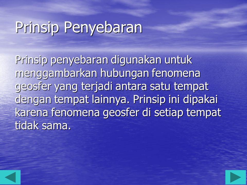 Prinsip Penyebaran Prinsip penyebaran digunakan untuk menggambarkan hubungan fenomena geosfer yang terjadi antara satu tempat dengan tempat lainnya. P