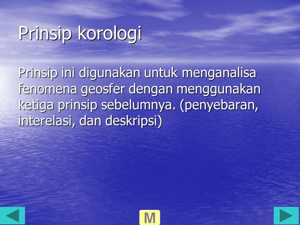 Prinsip korologi Prinsip ini digunakan untuk menganalisa fenomena geosfer dengan menggunakan ketiga prinsip sebelumnya. (penyebaran, interelasi, dan d