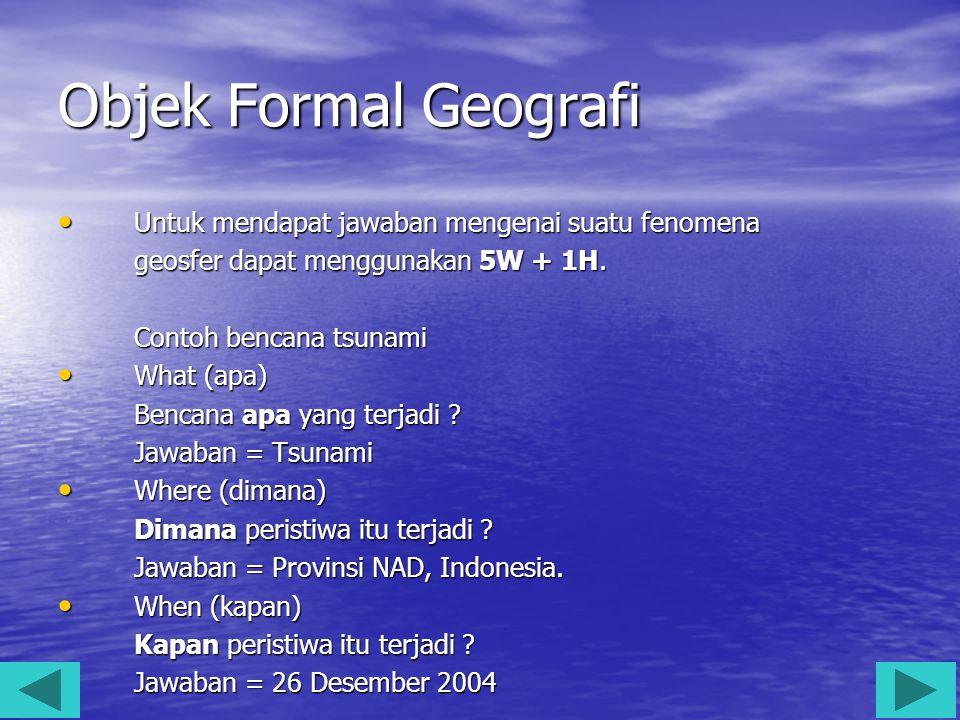 Objek Formal Geografi Untuk mendapat jawaban mengenai suatu fenomena Untuk mendapat jawaban mengenai suatu fenomena geosfer dapat menggunakan 5W + 1H.