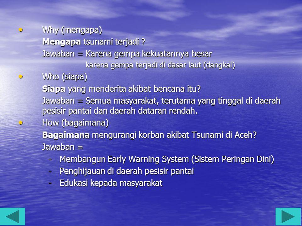 Why (mengapa) Why (mengapa) Mengapa tsunami terjadi ? Jawaban = Karena gempa kekuatannya besar karena gempa terjadi di dasar laut (dangkal) karena gem