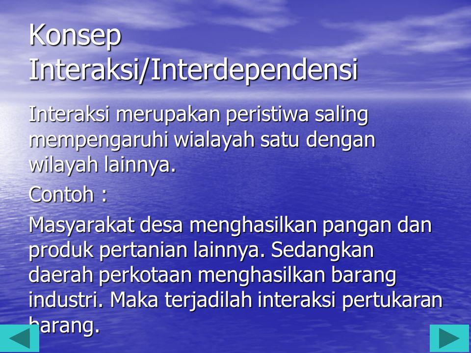 Konsep Interaksi/Interdependensi Interaksi merupakan peristiwa saling mempengaruhi wialayah satu dengan wilayah lainnya. Contoh : Masyarakat desa meng