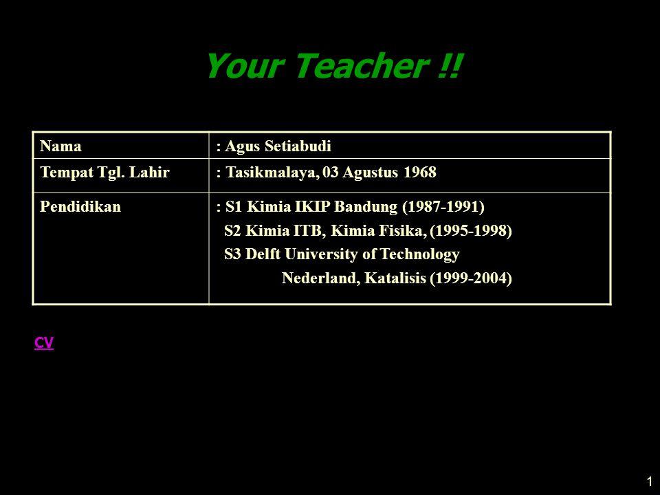 1 Your Teacher !! CV Nama: Agus Setiabudi Tempat Tgl. Lahir: Tasikmalaya, 03 Agustus 1968 Pendidikan: S1 Kimia IKIP Bandung (1987-1991) S2 Kimia ITB,