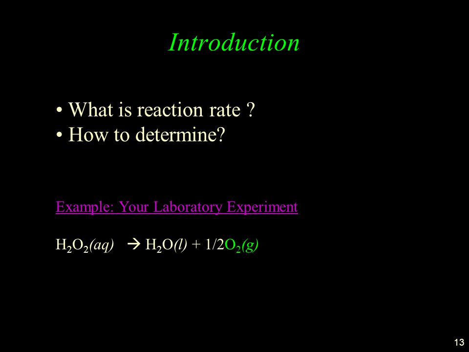 13 Introduction Example: Your Laboratory Experiment H 2 O 2 (aq)  H 2 O(l) + 1/2O 2 (g) What is reaction rate ? How to determine?