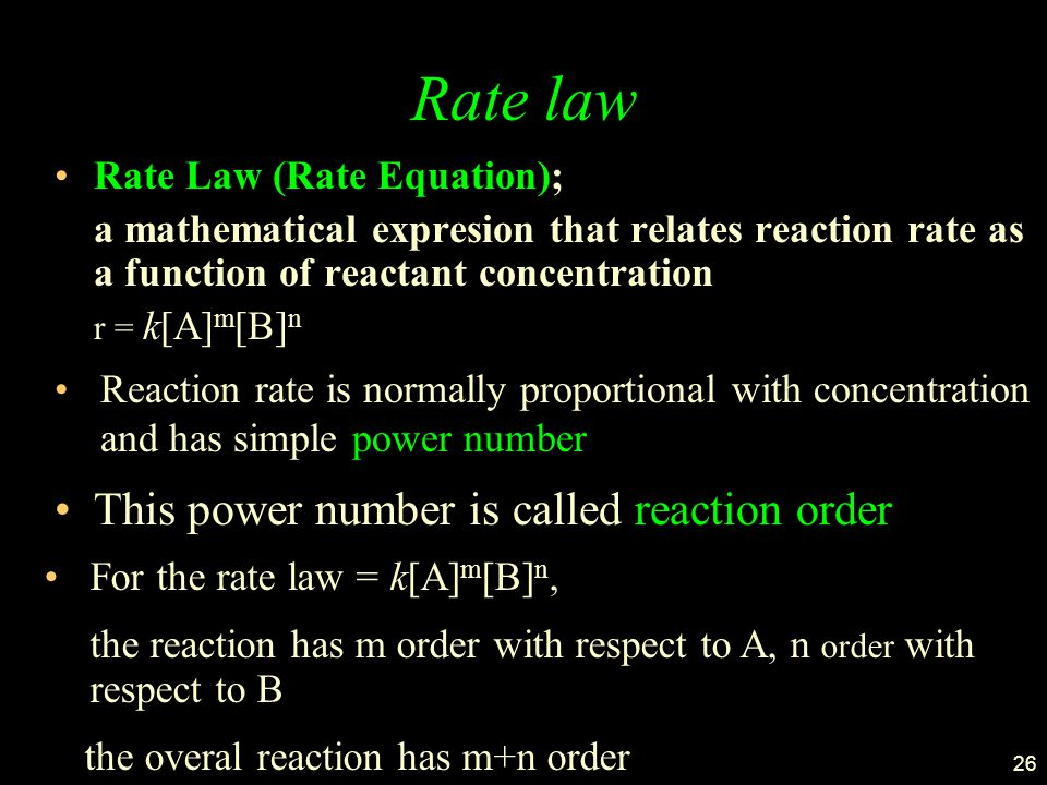 26 Rate law Rate Law (Rate Equation); a mathematical expresion that relates reaction rate as a function of reactant concentration r = k[A] m [B] n Reaction rate is normally proportional with concentration and has simple power number This power number is called reaction order For the rate law = k[A] m [B] n, the reaction has m order with respect to A, n order with respect to B the overal reaction has m+n order