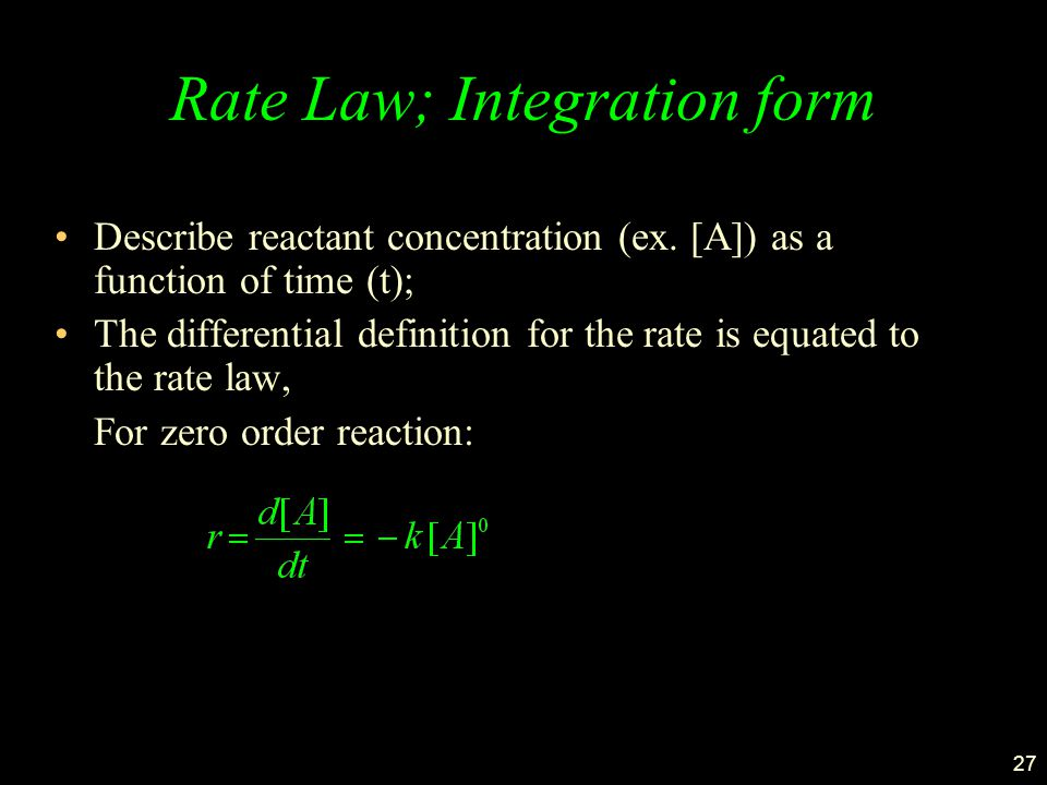27 Rate Law; Integration form Describe reactant concentration (ex. [A]) as a function of time (t); The differential definition for the rate is equated