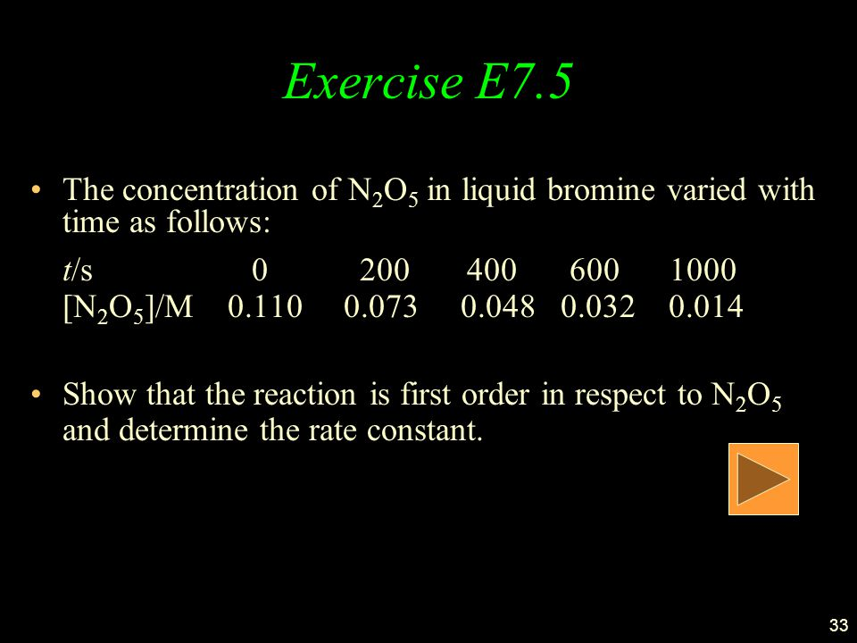 33 Exercise E7.5 The concentration of N 2 O 5 in liquid bromine varied with time as follows: t/s 0 200 400 600 1000 [N 2 O 5 ]/M 0.110 0.073 0.048 0.032 0.014 Show that the reaction is first order in respect to N 2 O 5 and determine the rate constant.