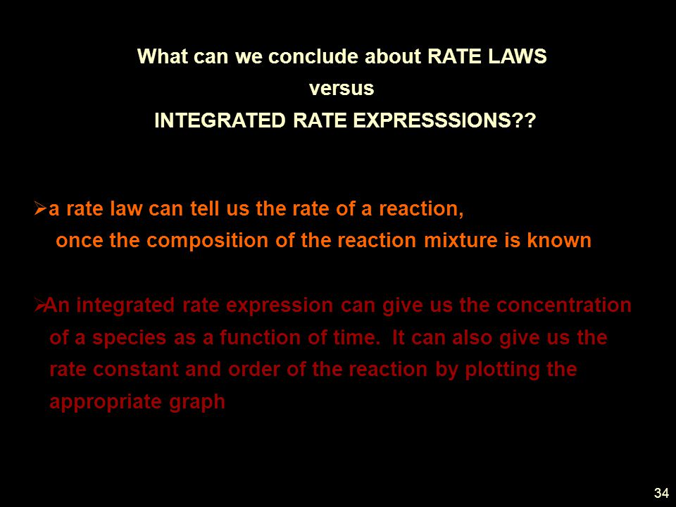 34 What can we conclude about RATE LAWS versus INTEGRATED RATE EXPRESSSIONS?.