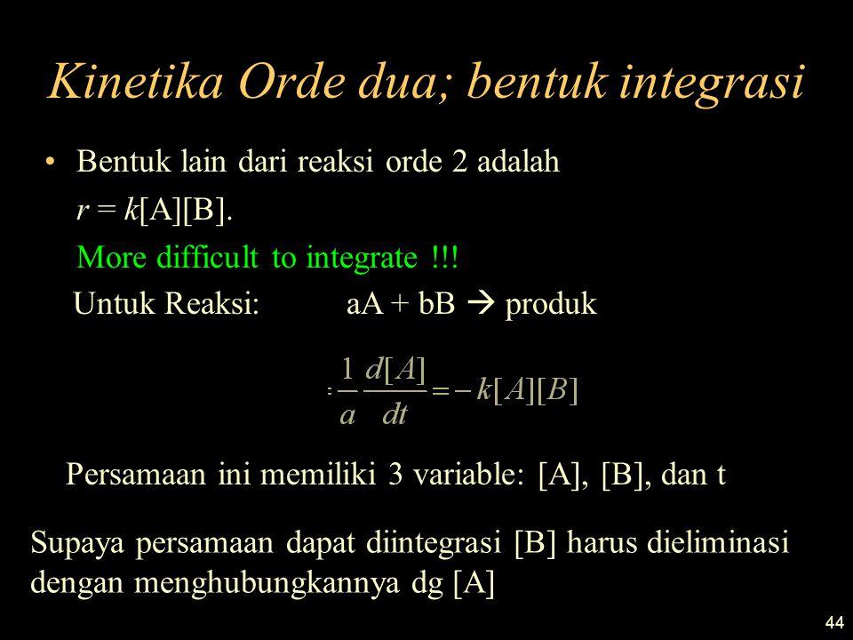 44 Kinetika Orde dua; bentuk integrasi Bentuk lain dari reaksi orde 2 adalah r = k[A][B]. More difficult to integrate !!! Untuk Reaksi: aA + bB  prod