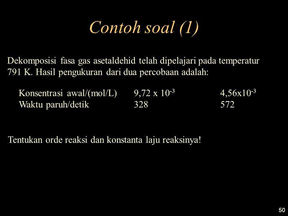 50 Contoh soal (1) Dekomposisi fasa gas asetaldehid telah dipelajari pada temperatur 791 K. Hasil pengukuran dari dua percobaan adalah: Konsentrasi aw
