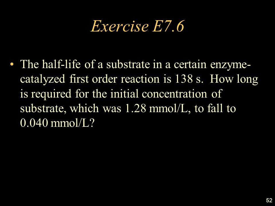 52 Exercise E7.6 The half-life of a substrate in a certain enzyme- catalyzed first order reaction is 138 s.