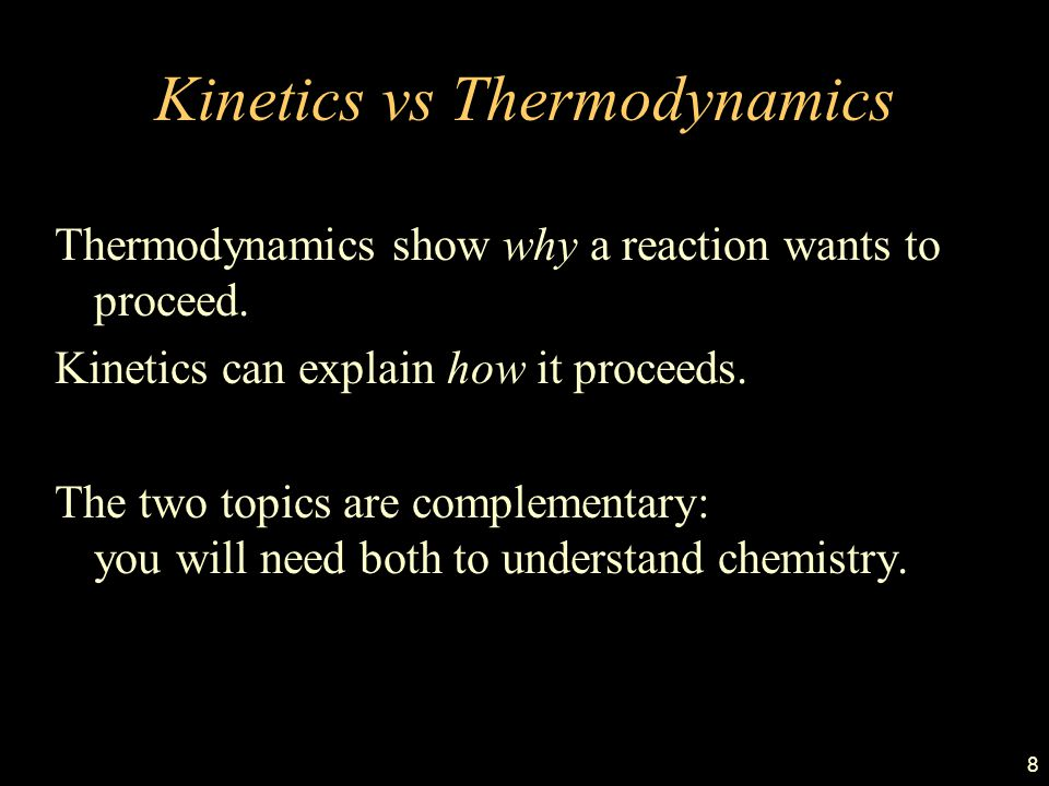 8 Kinetics vs Thermodynamics Thermodynamics show why a reaction wants to proceed. Kinetics can explain how it proceeds. The two topics are complementa